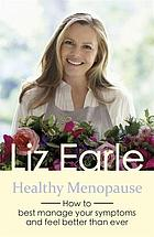 Healthy menopause : how to best manage your symptoms and feel better than ever