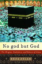 No god but God : the origins, evolution, and future of Islam