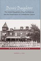 Dixie's daughters : the United Daughters of the Confederacy and the preservation of Confederate culture