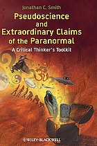 Pseudoscience and extraordinary claims of the paranormal : a critical thinker's toolkit