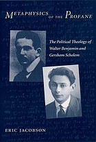 Metaphysics of the profane : the political theology of Walter Benjamin and Gershom Scholem