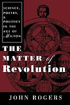 The matter of revolution : science, poetry, and politics in the age of Milton