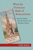 What the Victorians made of romanticism : material artifacts, cultural practices, and reception history