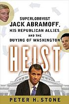 Heist : superlobbyist Jack Abramoff, his Republican allies, and the buying of Washington