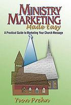 Ministry marketing made easy : a practical guide to marketing your church message