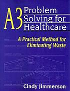 A3 problem solving for healthcare : a practical method for eliminating waste