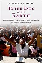 To the ends of the earth : Pentecostalism and the transformation of world Christianity
