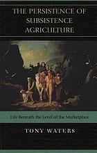 The persistence of subsistence agriculture : life beneath the level of the marketplace