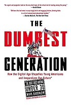 The dumbest generation : how the digital age stupefies young Americans and jeopardizes our future (or, don't trust anyone under 30)