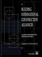 Building international construction alliances : successful partnering for construction firms
