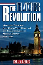 The Thatcher revolution : Margaret Thatcher, John Major, Tony Blair, and the transformation of modern Britain, 1979-2001