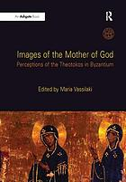 Images of the Mother of God : perceptions of the Theotokos in Byzantium