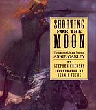 Shooting for the moon : the amazing life and times of Annie Oakley