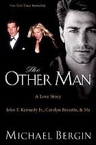 The other man : John F. Kennedy Jr., Carolyn Bessette, and me