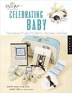 Celebrating baby : personalized projects for moms, memories, & gear