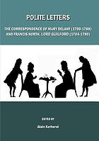 Polite letters : the correspondence of Mary Delany (1700-1788) and Francis North, Lord Guilford (1704-1790)