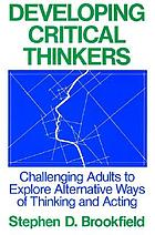 Developing critical thinkers : challenging adults to explore alternative ways of thinking and acting
