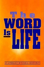 The word is life : an anthology of funeral meditations.