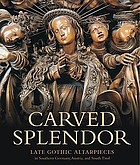 Carved splendor : late Gothic Altarpieces in Southern Germany, Austria and South Tirol
