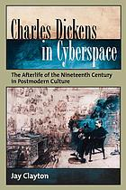 Charles Dickens in cyberspace : the afterlife of the nineteenth century in postmodern culture