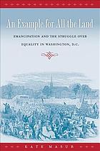 An example for all the land : emancipation and the struggle over equality in Washington, D.C.