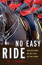 No easy ride : reflections on my life in the RCMP