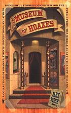 The museum of hoaxes : a collection of pranks, stunts, deceptions, and other wonderful stories contrived for the public from the Middle Ages to the new millennium