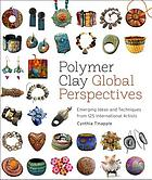 Polymer clay global perspectives : emerging ideas and techniques from 125 international artists