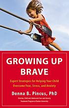 Growing up brave : expert strategies for helping your child overcome fear, stress, and anxiety