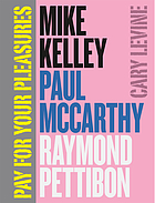 Pay for your pleasures : Mike Kelley, Paul McCarthy, Raymond Pettibon