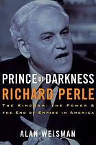Prince of darkness, Richard Perle : the kingdom, the power and the end of empire in America