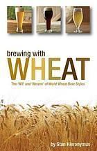 Brewing with wheat : the 'wit' and 'weizen' of world wheat beer styles