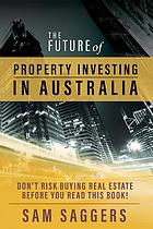 The future of property investing in Australia : don't buy real estate before you read this book!
