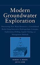 Modern groundwater exploration : discovering new water resources in consolidated rocks using innovative hydrogeologic concepts, exploration, drilling, aquifer testing, and management methods