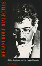 Melancholy dialectics : Walter Benjamin and the play of mourning