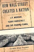 How Wall Street created a nation : J.P. Morgan, Teddy Roosevelt, and the Panama Canal
