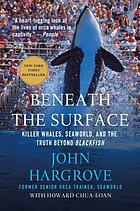Beneath the surface : killer whales, SeaWorld, and the truth beyond Blackfish