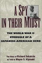 A spy in their midst : the World War II struggle of a Japanese-American hero : the story of Richard Sakakida