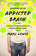 Memoirs of an addicted brain : a neuroscientist examines his former life on drugs