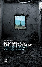 Breaking the South Slav dream : the rise and fall of Yugoslavia
