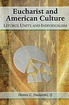 Eucharist and American culture : liturgy, unity, and individualism