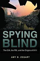 Spying blind : the CIA, the FBI, and the origins of 9/11
