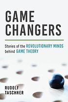 Game changers : stories of the revolutionary minds behind game theory