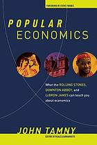 Popular economics : what the Rolling Stones, Downton Abbey, and LeBron James can teach you about economics