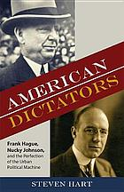 American dictators : Frank Hague, Nucky Johnson, and the perfection of the urban political machine