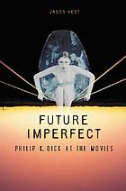 Future imperfect : Philip K. Dick at the movies