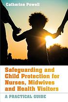 Safeguarding and child protection for nurses, midwives and health visitors : a practical guide