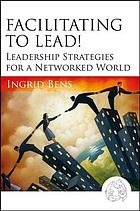 Facilitating to lead! : leadership strategies for a networked world