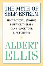 The myth of self-esteem : how rational emotive behavior therapy can change your life forever