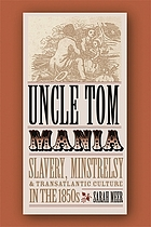 Uncle Tom mania : slavery, minstrelsy, and transatlantic culture in the 1850s